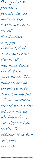 Our goal is to promote, perpetuate and preserve the traditional dance art of Appalachian clogging, flatfoot, folk dance and other forms of mountain dance for future generations. The classes are an effort to pass down the dances of our mountain ancestors so the art will live on. We learn from our Appalachian roots. In addition, it is fun and great exercise.